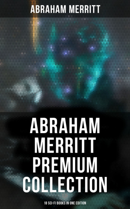 Abraham Merritt Abraham Merritt Premium Collection: 18 Sci-Fi Books in One Edition abraham merritt the face in the abyss sci fi classic