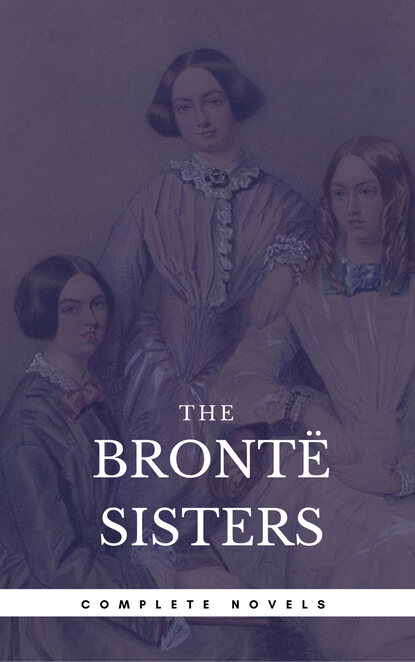 Эмили Бронте The Brontë Sisters: The Complete Novels (Book Center) (The Greatest Writers of All Time) эмили бронте the brontë sisters complete novels quattro classics the greatest writers of all time