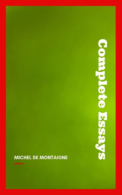 Michel de Montaigne Complete Essays michel de montaigne works of michael de montaigne comprising his essays journey into italy and letters with notes from all the commentators biographical and bibliographical notices etc