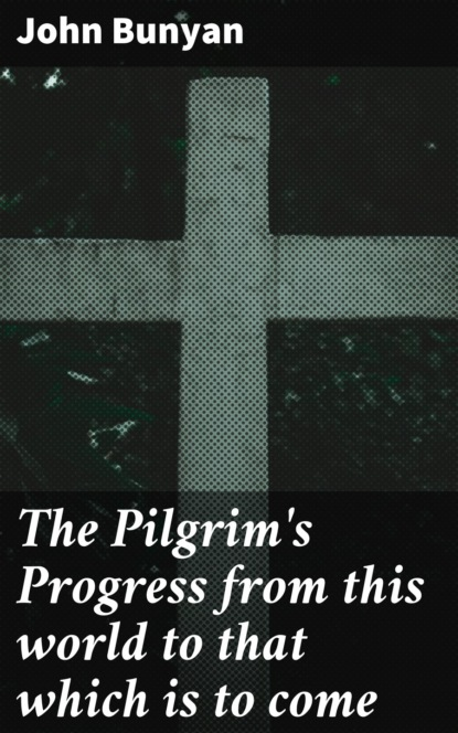 John Bunyan The Pilgrim's Progress from this world to that which is to come john bunyan the pilgrim s progress from this world to that which is to come