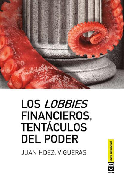 Juan Hernández Vigueras Los lobbies financieros, tentáculos del poder máximo badaró los encantos del poder