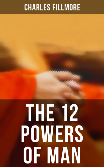 Charles Fillmore The 12 Powers of Man charles fillmore christian healing the science of being