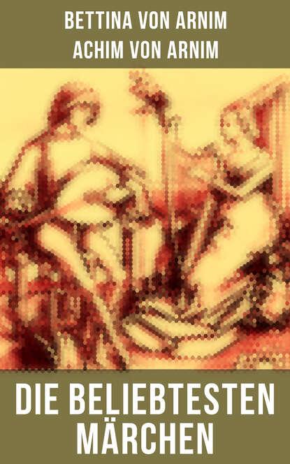 Achim von Arnim Die beliebtesten Märchen von Bettina von Arnim achim von arnim das frühlingsfest nachspiel