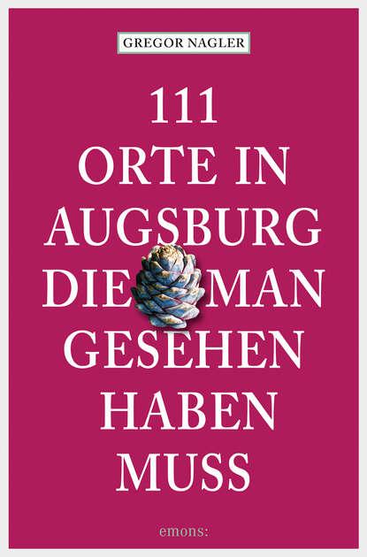 Фото - Gregor Nagler 111 Orte in Augsburg, die man gesehen haben muss susanne gurschler 111 orte in tirol die man gesehen haben muß