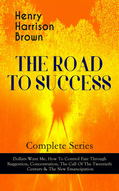Henry Harrison Brown THE ROAD TO SUCCESS – Complete Series: Dollars Want Me, How To Control Fate Through Suggestion, Concentration, The Call Of The Twentieth Century & The New Emancipation ian mcneely the emancipation of writing