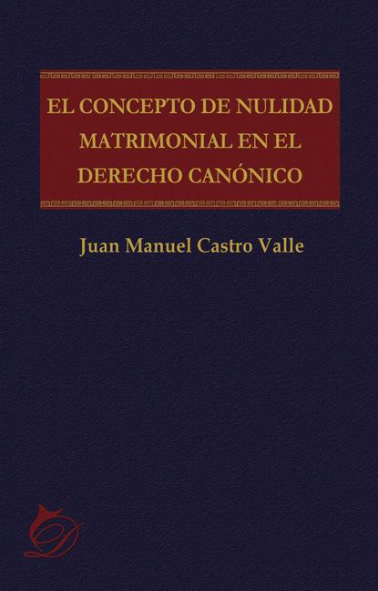 Juan Manuel Castro Valle El concepto de nulidad matrimonial en el derecho canónico amador d gervasio el valle de dos caras