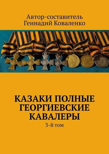 Геннадий Иванович Коваленко Казаки полные Георгиевские кавалеры. 3-йтом