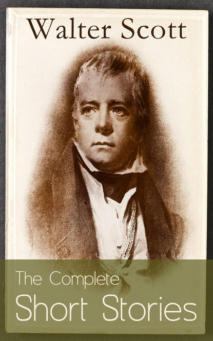 The Complete Short Stories of Sir Walter Scott: Chronicles of the Canongate, The Keepsake Stories, The Highland Widow, The Tapestried Chamber, Halidon Hill, Auchindrane…
