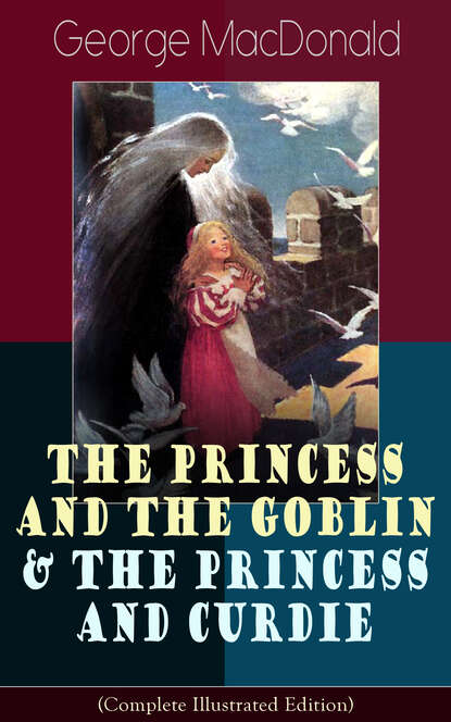 George MacDonald The Princess and the Goblin & The Princess and Curdie (Complete Illustrated Edition) george macdonald the complete works of george macdonald illustrated edition