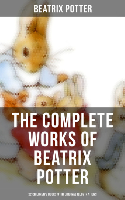 Beatrix Potter The Complete Works of Beatrix Potter: 22 Children's Books with 650+ Original Illustrations in One Volume potter b beatrix potter collection volume two