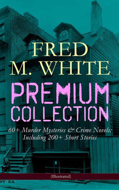 Fred M. White FRED M. WHITE Premium Collection: 60+ Murder Mysteries & Crime Novels; Including 200+ Short Stories (Illustrated) fred m white the greatest works of fred m white 315 titles in one illustrated edition