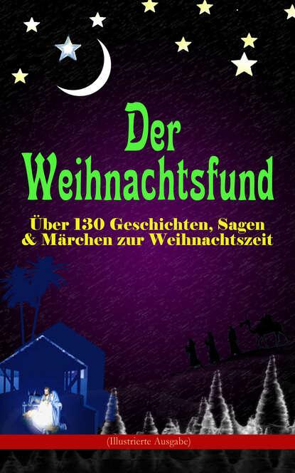 Der Weihnachtsfund: ?ber 130 Geschichten, Sagen & M?rchen zur Weihnachtszeit (Illustrierte Ausgabe)