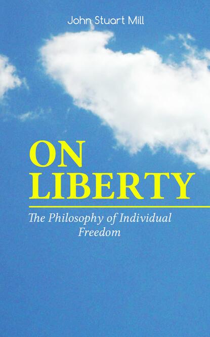 Джон Стюарт Милль ON LIBERTY - The Philosophy of Individual Freedom джон стюарт милль john stuart mill ultimate collection works on philosophy politics