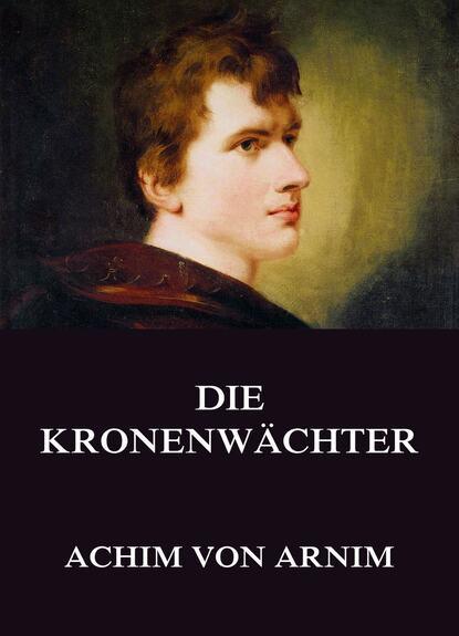Achim von Arnim Die Kronenwächter achim von arnim gesammelte romane die kronenwächter armut reichtum schuld und buße der gräfin dolores hollin s liebeleben