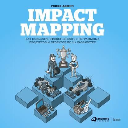 Гойко Аджич Impact mapping: Как повысить эффективность программных продуктов и проектов по их разработке макконнелл с совершенный код практическое руководство по разработке программного обеспечения