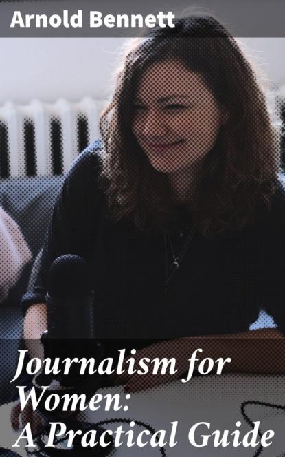 Фото - Arnold Bennett Journalism for Women: A Practical Guide tsaioun katya admet for medicinal chemists a practical guide