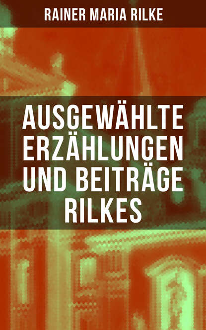 Rainer Maria Rilke Ausgewählte Erzählungen und Beiträge Rilkes rainer maria rilke rilke gesammelte werke