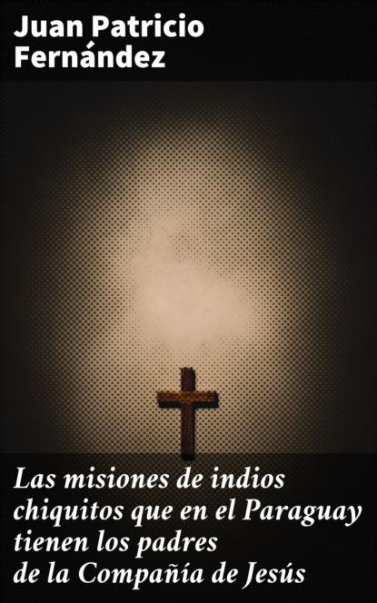 Juan Patricio Fernández Las misiones de indios chiquitos que en el Paraguay tienen los padres de la Compañía de Jesús celina g becerra jiménez indios españoles y africanos en los altos de jalisco