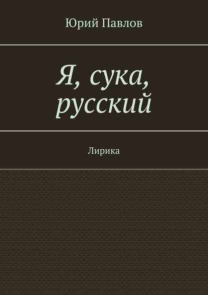 Фото - Юрий Павлов Я, сука, русский. Лирика александр павлов это нея
