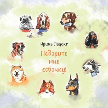Ирина Лауске Подарите мне собачку! развивающие книжки эксмо книга подарите мне щеночка