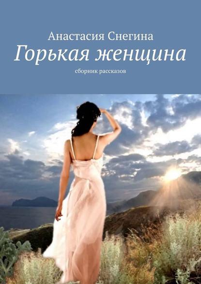 Анастасия Снегина Горькая женщина. Сборник рассказов анастасия фёдорова сборник рассказов избранное