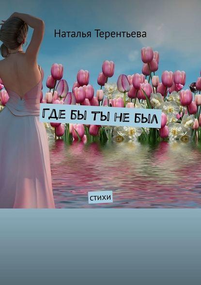 Наталья Терентьева Гдебы ты небыл. Стихи и вспыхнет музыка стихи