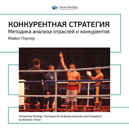 Smart Reading Краткое содержание книги: Конкурентная стратегия. Методика анализа отраслей и конкурентов. Майкл Портер