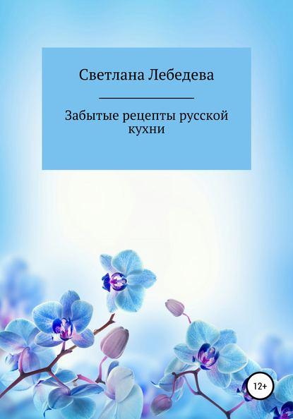 Светлана Лебедева Забытые рецепты русской кухни