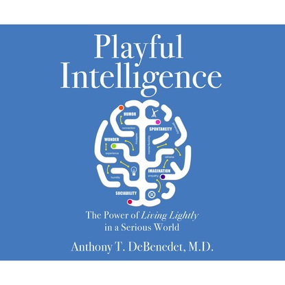 Anthony T. de Benedet MD Playful Intelligence - The Power of Living Lightly in a Serious World (Unabridged) anthony t boldurian clovis revisited