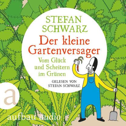 Stefan Schwarz Der kleine Gartenversager - Vom Glück und Scheitern im Grünen (Gekürzt) johannes czwalina vom glück zu arbeiten