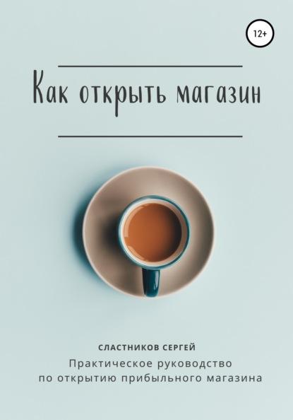 Сергей Сластников Как открыть магазин