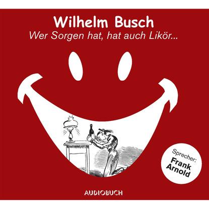Вильгельм Буш Wer Sorgen hat, hat auch Likör... (gekürzte Fassung) недорого