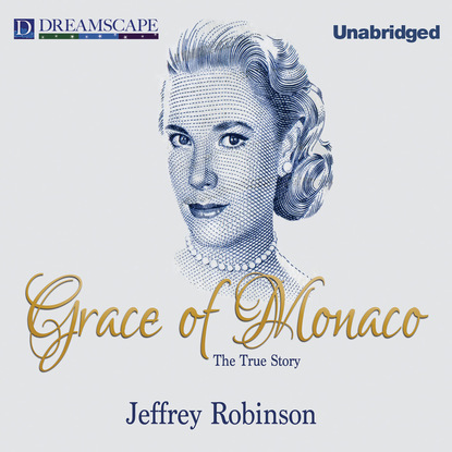 Jeffrey Robinson Grace of Monaco - The True Story (Unabridged) kay marshall strom the triumph of grace grace in africa 3 unabridged