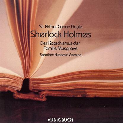 Sir Arthur Conan Doyle Sherlock Holmes - Der Katechismus der Familie Musgrave (Ungekürzt) sir arthur conan doyle der parasit gekürzt