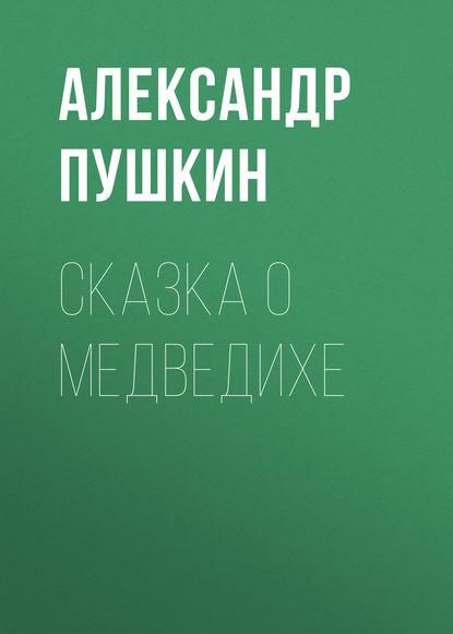 Александр Пушкин Сказка о медведихе александр бачило правильная сказка