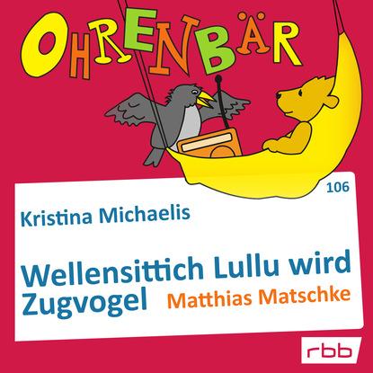 Kristina Michaelis Ohrenbär - eine OHRENBÄR Geschichte, Folge 106: Wellensittich Lullu wird Zugvogel (Hörbuch mit Musik)