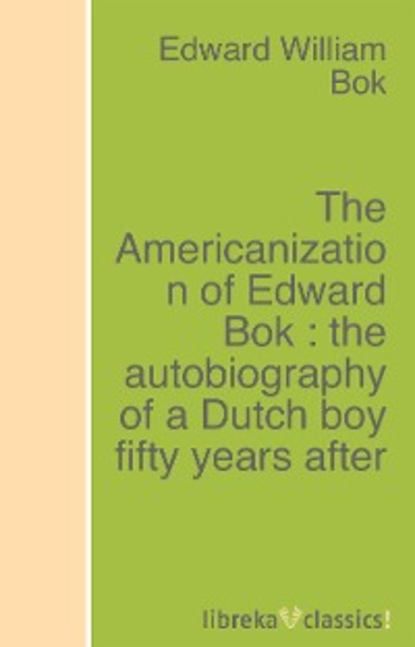 Edward William Bok The Americanization of Edward Bok : the autobiography of a Dutch boy fifty years after canfield william a a history of the army experience of william a canfield
