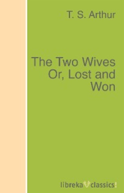 T. S. Arthur The Two Wives Or, Lost and Won t v reed robert cantwell and the literary left