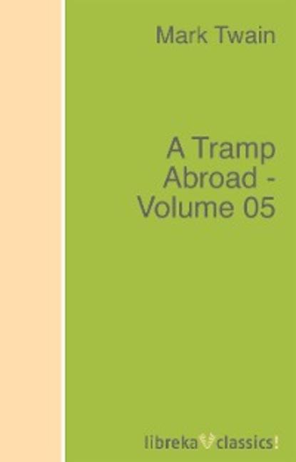 Марк Твен A Tramp Abroad - Volume 05 twain m a tramp abroad