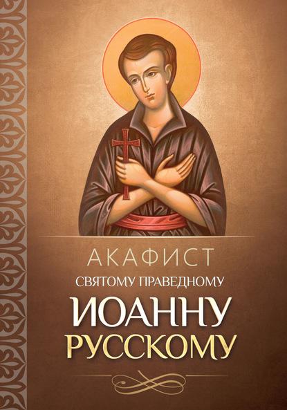 Группа авторов Акафист святому праведному Иоанну Русскому акафист святому иоанну предтече
