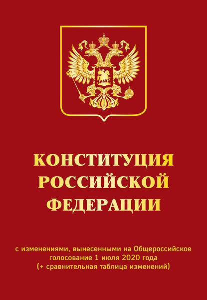 Коллектив авторов Конституция Российской Федерации с изменениями, вынесенными на Общероссийское голосование 1 июля 2020 года (+ сравнительная таблица изменений)