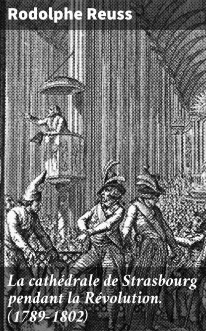 Rodolphe Reuss La cathédrale de Strasbourg pendant la Révolution. (1789-1802) hamza strasbourg