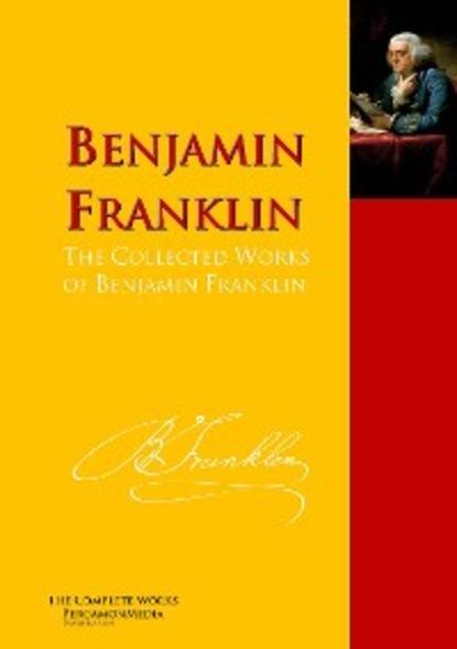 Бенджамин Франклин The Collected Works of Benjamin Franklin бенджамин франклин the autobiography of benjamin franklin prometheus classics