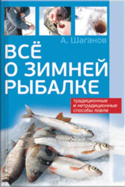 Антон Шаганов Все о зимней рыбалке