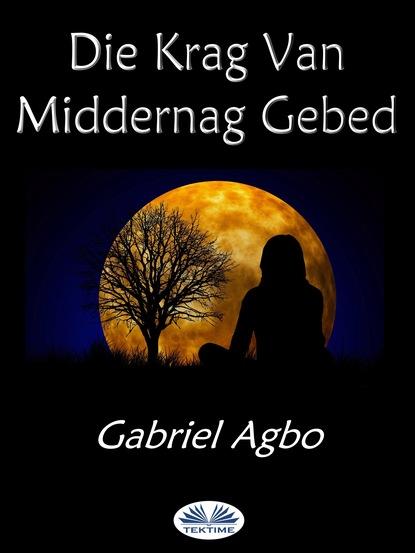 Gabriel Agbo Die Krag Van Middernag Gebed