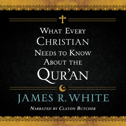 James R. White What Every Christian Needs to Know About the Qur'an (Unabridged) недорого