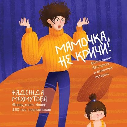 Махмутова Надежда Николаевна Мамочка, не кричи! Воспитание без крика и маминых истерик обложка