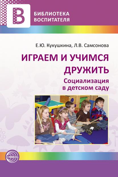 Елена Кукушкина Играем и учимся дружить. Социализация в детском саду недорого