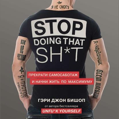 Бишоп Гэри Джон Stop doing that sh*t. Прекрати самосаботаж и начни жить по максимуму обложка