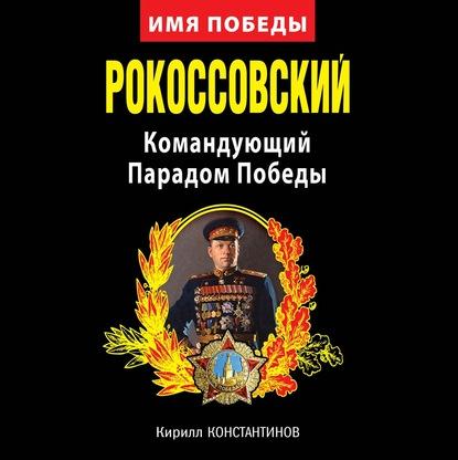 Кирилл Константинов Рокоссовский. Командующий Парадом Победы